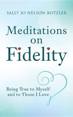 Meditations on Fidelity: Being True to Myself and to Those I Love  -     By: Sally Jo Nelson Botzler