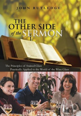 The Other Side of the Sermon: The Principles of Stained Glass Practically Applied to the World of the Wine Glass  -     By: John Rutledge