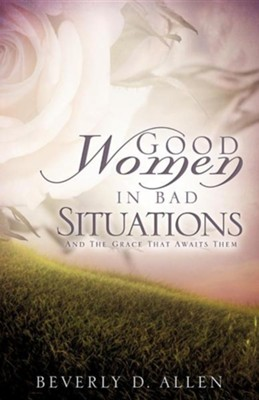 Good Women in Bad Situations  -     By: Beverly D. Allen