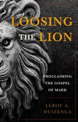 Loosing the Lion: Proclaiming the Gospel of Mark  -     By: Leroy Andrew Huizenga