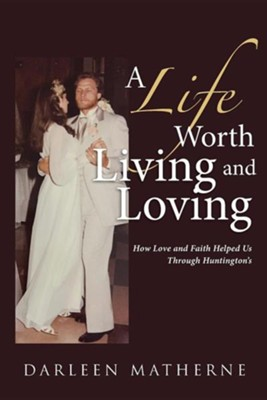 A Life Worth Living and Loving: How Love and Faith Helped Us Through Huntington's  -     By: Darleen Matherne