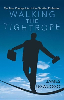 Walking the Tightrope: The Four Checkpoints of the Christian Profession  -     By: James Ugwuogo