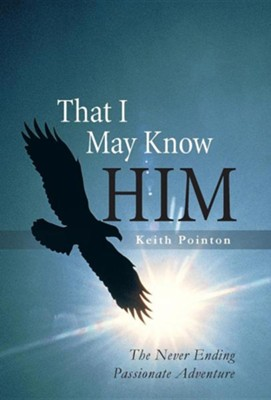 That I May Know Him: The Never Ending Passionate Adventure  -     By: Keith Pointon