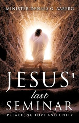 Jesus' Last Seminar  -     By: Minister Dennis G. Aaberg