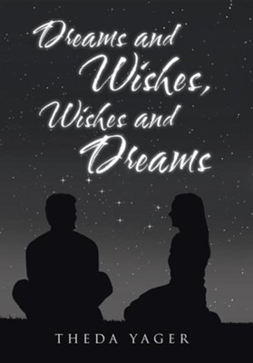 Dreams and Wishes, Wishes and Dreams  -     By: Theda Yager