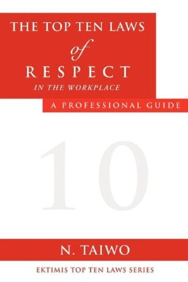 The Top Ten Laws of Respect in the Workplace  -     By: N. Taiwo