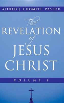 The Revelation of Jesus Christ: Volume 1  -     By: Pastor Alfred J. Chompff