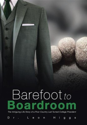 Barefoot to Boardroom: The Intriguing Life Story of a Poor Country Lad Turned College President  -     By: Dr. Leon Higgs