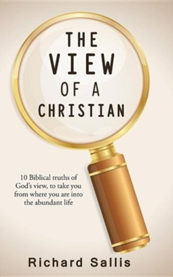 The View of a Christian: 10 Biblical Truths of God's View, to Take You from Where You Are Into the Abundant Life  -     By: Richard Sallis