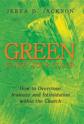 Green Is Not Your Color: How to Overcome Jealousy and Intimidation Within the Church  -     By: Jerea D. Jackson