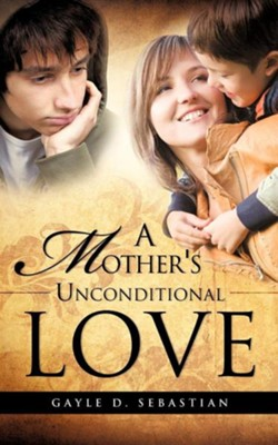 A Mother's Unconditional Love  -     By: Gayle D. Sebastian