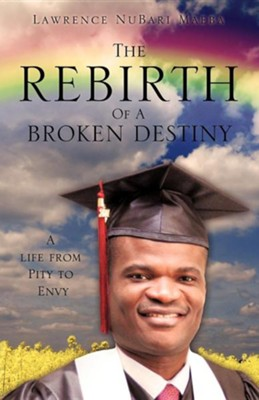 The Rebirth of a Broken Destiny  -     By: Lawrence Nubari Maeba