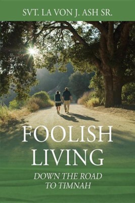 Foolish Living: Down the Road to Timnah  -     By: Svt. La Von J. Ash Sr.