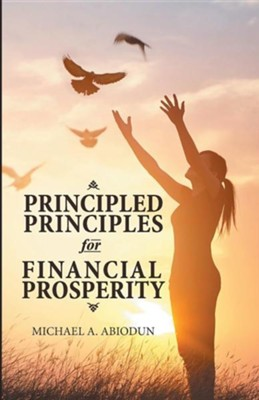 Principled Principles for Financial Prosperity  -     By: Michael A. Abiodun
