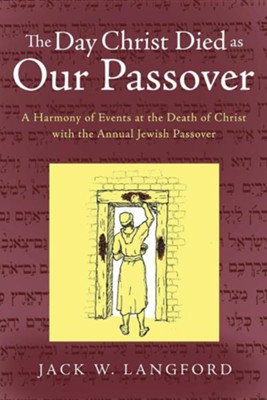 The Day Christ Died as Our Passover: A Harmony of Events at the Death of Christ with the Annual Jewish Passover  -     By: Jack W. Langford