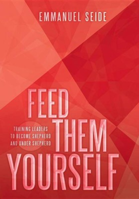 Feed Them Yourself: Training Leaders to Become Shepherd and Under Shepherd  -     By: Emmanuel Seide