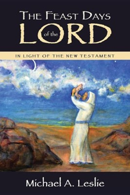 The Feast Days of the Lord: In Light of the New Testament  -     By: Michael A. Leslie
