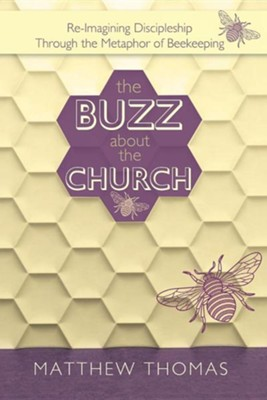 The Buzz about the Church: Re-Imagining Discipleship Through the Metaphor of Beekeeping  -     By: Matthew Thomas
