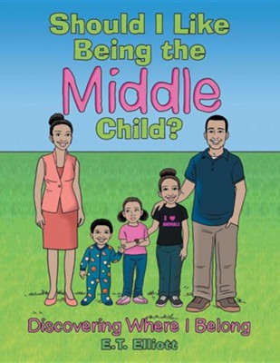 Should I Like Being the Middle Child?: Discovering Where I Belong  -     By: E.T. Elliott