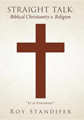 Straight Talk: Biblical Christianity V. Religion  -     By: Roy Standifer