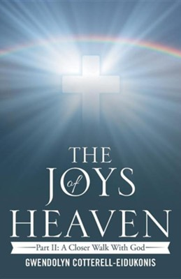 The Joys of Heaven: Part II: A Closer Walk with God  -     By: Gwendolyn Cotterell-Eidukonis
