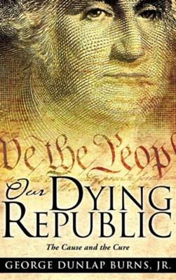 Our Dying Republic  -     By: George Dunlap Burns Jr.