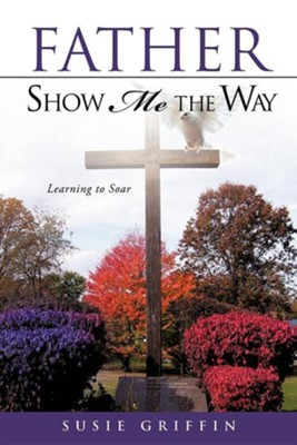 Father Show Me the Way  -     By: Susie Griffin