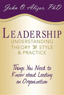 Leadership: Understanding Theory, Style, and Practice: Things You Need to Know about Leading an Organization  -     By: John O. Alizor Ph.D.