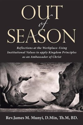 Out of Season: Reflections at the Workplace-Using Institutional Values to Apply Kingdom Principles as an Ambassador of Christ  -     By: Rev. James M. Munyi D.Min.