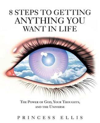 8 Steps to Getting Anything You Want in Life: The Power of God, Your Thoughts, and the Universe  -     By: Princess Ellis