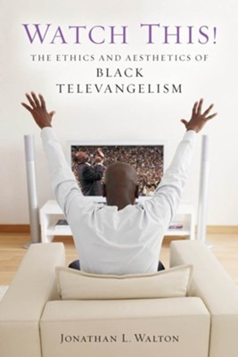 Watch This!: The Ethics and Aesthetics of Black Televangelism  -     By: Jonathan L. Walton