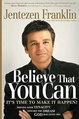 Believe That You Can: Moving with Faith and Tenacity to the Dream God Has Given You  -     By: Jentezen Franklin