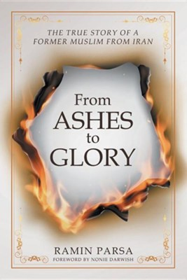 From Ashes to Glory: The Story of a Former Muslim from Iran  -     By: Ramin Parsa