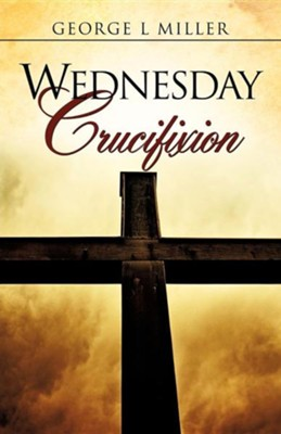 Wednesday Crucifixion  -     By: George L. Miller