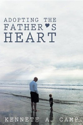 Adopting the Father's Heart  -     By: Kenneth A. Camp
