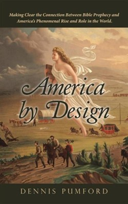 America by Design: Making Clear the Connection Between Bible Prophecy and America, S Phenomenal Rise and Role in the World.  -     By: Dennis Pumford