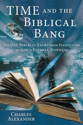 Time and the Biblical Bang: The One Biblical Story from Perspectives of God's Eternal Nowness  -     By: Charles Alexander