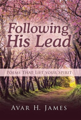 Following His Lead: Poems That Lift Your Spirit  -     By: Avar H. James