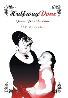 Half-Way Done: From Fear to Love  -     By: C.R.E. Gonzalez