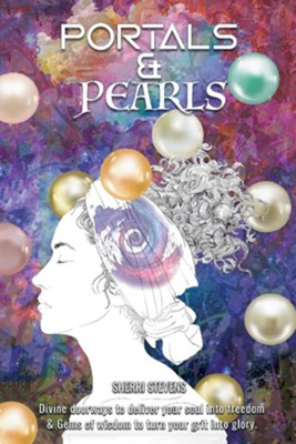 Portals & Pearls: Divine Doorways to Deliver Your Soul Into New Dimensions of Freedom & Gems of Wisdom to Guide You in Turning Your Grit  -     By: Sherri Stevens