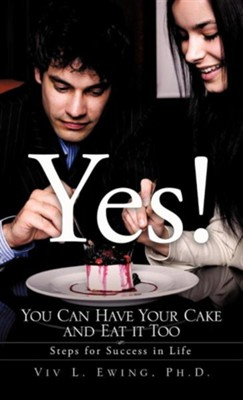 Yes! You Can Have Your Cake and Eat It Too  -     By: Viv L. Ewing Ph.D.