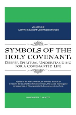 Symbols of the Holy Covenant: Deeper Spiritual Understanding for a Covenanted Life: Volume One: A Divine Covenant Confirmation Miracle  -     By: Margarette C. Huntte