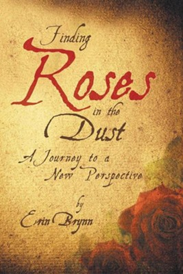 Finding Roses in the Dust: A Journey to a New Perspective  -     By: Erin Brynn