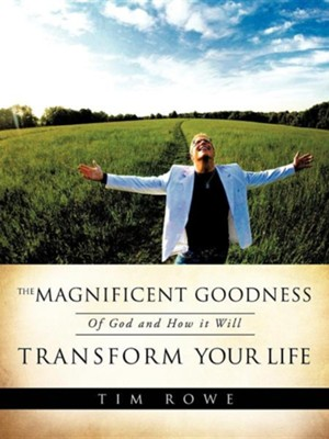 The Magnificent Goodness of God and How It Will Transform Your Life  -     By: Tim Rowe