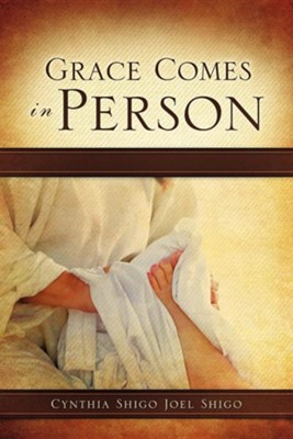 Grace Comes in Person  -     By: Cynthia Shigo, Joel Shigo