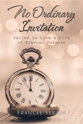 No Ordinary Invitation: Called to Live a Life of Eternal Purpose  -     By: Francee Strain