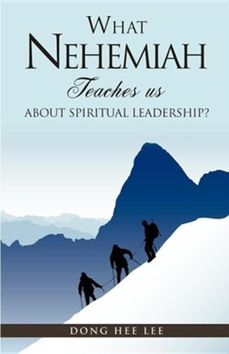 What Nehemiah Teaches Us about Spiritual Leadership?  -     By: Dong Hee Lee