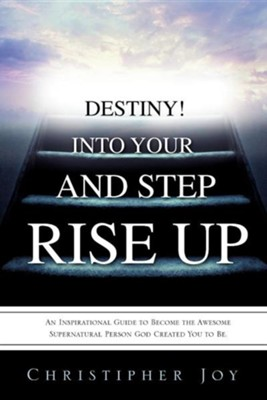 Rise Up and Step Into Your Destiny!  -     By: Christipher Joy