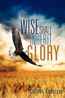 The Wise Shall Inherit Glory  -     By: Colleen Anderson