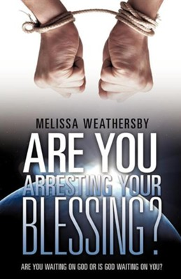 Are You Arresting Your Blessing?  -     By: Melissa Weathersby
